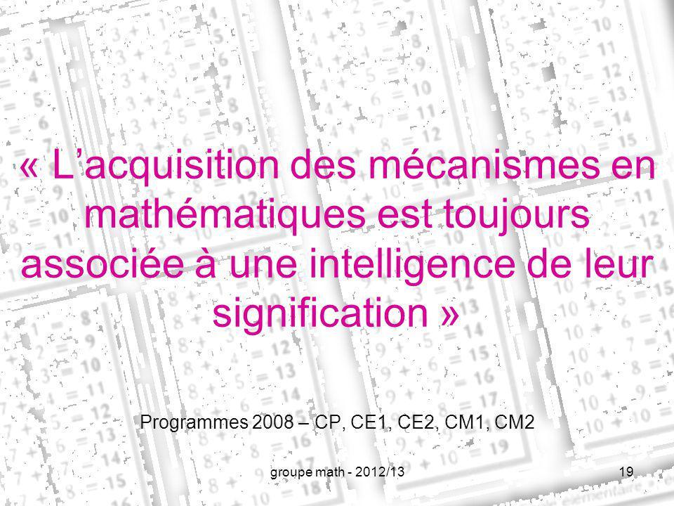 « Lacquisition des mécanismes en mathématiques est toujours associée à une intelligence de leur signification » 19 Programmes 2008 – CP, CE1, CE2, CM1