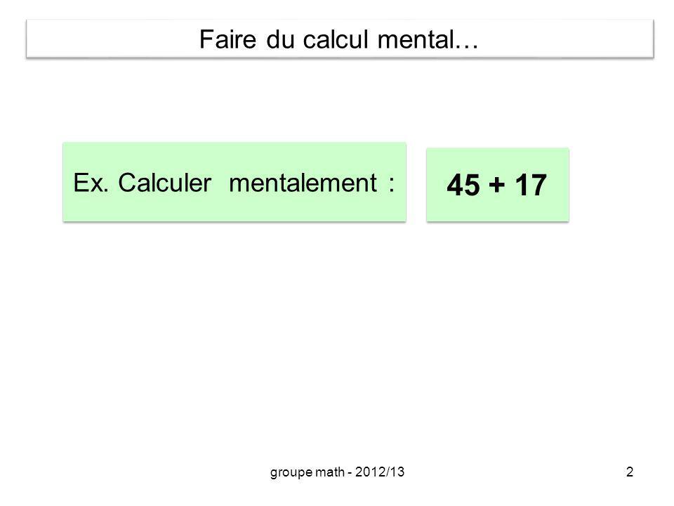 2 Ex. Calculer mentalement : 45 + 17 Faire du calcul mental… groupe math - 2012/13