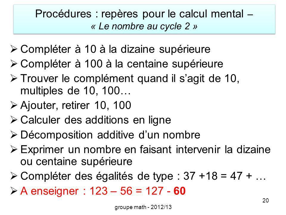 Procédures : repères pour le calcul mental – « Le nombre au cycle 2 » 20 Compléter à 10 à la dizaine supérieure Compléter à 100 à la centaine supérieu