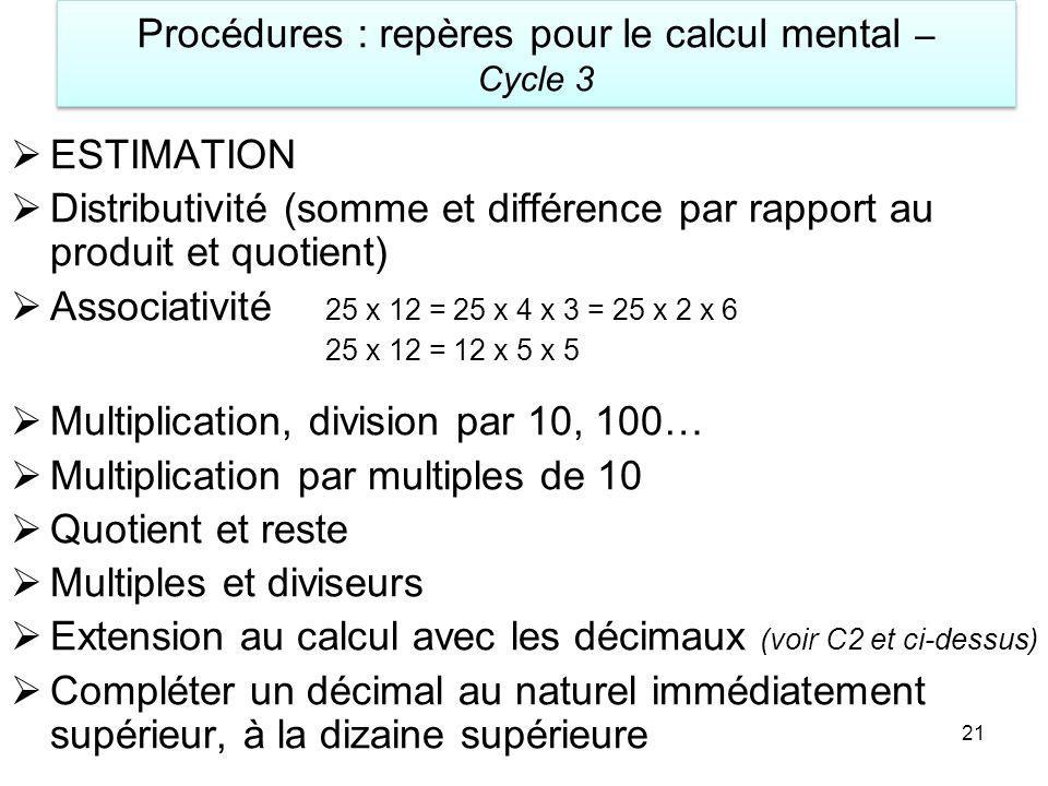 Procédures : repères pour le calcul mental – Cycle 3 21 ESTIMATION Distributivité (somme et différence par rapport au produit et quotient) Associativi