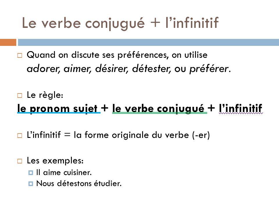 Le verbe conjugué + linfinitif Quand on discute ses préférences, on utilise adorer, aimer, désirer, détester, ou préférer. Le règle: le pronom sujet +