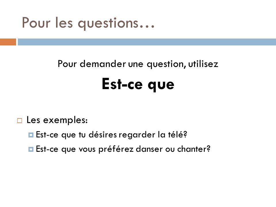 Pour les questions… Pour demander une question, utilisez Est-ce que Les exemples: Est-ce que tu désires regarder la télé? Est-ce que vous préférez dan