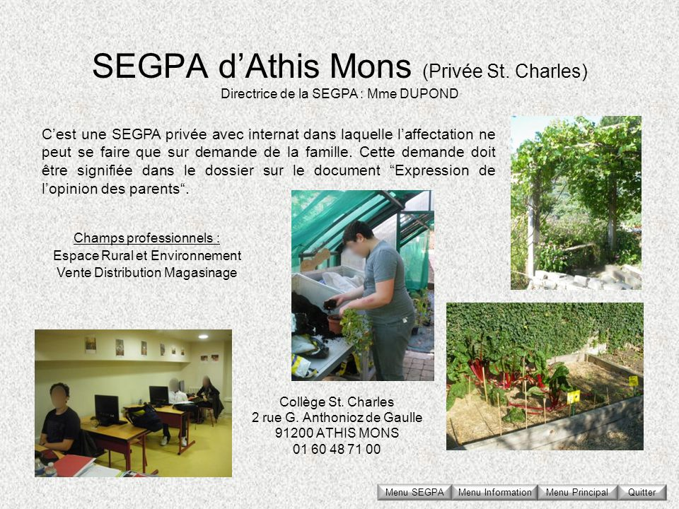 SEGPA dAthis Mons (Privée St. Charles) Collège St. Charles 2 rue G. Anthonioz de Gaulle 91200 ATHIS MONS 01 60 48 71 00 Directrice de la SEGPA : Mme D