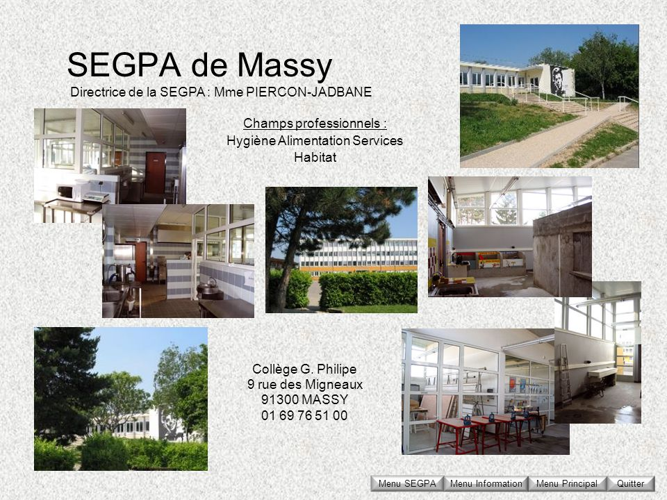 SEGPA de Massy Collège G. Philipe 9 rue des Migneaux 91300 MASSY 01 69 76 51 00 Directrice de la SEGPA : Mme PIERCON-JADBANE Champs professionnels : H