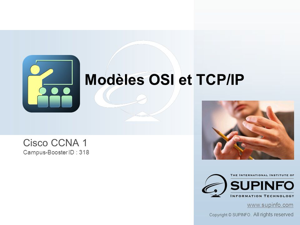 Cisco CCNA 1 Campus-Booster ID : 318 www.supinfo.com Copyright © SUPINFO. All rights reserved Modèles OSI et TCP/IP