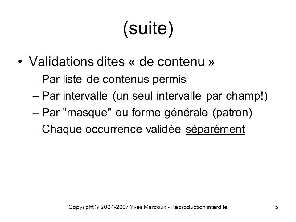 Copyright © 2004-2007 Yves Marcoux - Reproduction interdite5 (suite) Validations dites « de contenu » –Par liste de contenus permis –Par intervalle (un seul intervalle par champ!) –Par masque ou forme générale (patron) –Chaque occurrence validée séparément