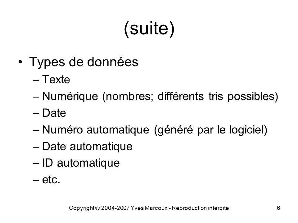 Copyright © 2004-2007 Yves Marcoux - Reproduction interdite6 (suite) Types de données –Texte –Numérique (nombres; différents tris possibles) –Date –Numéro automatique (généré par le logiciel) –Date automatique –ID automatique –etc.
