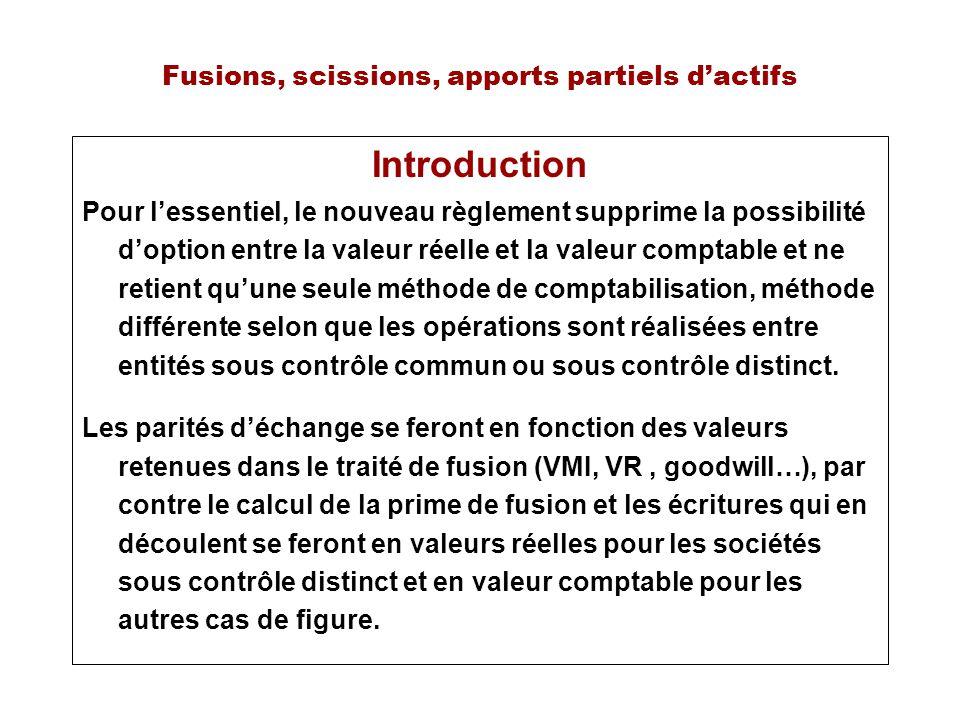 Fusions, scissions, apports partiels dactifs Introduction Pour lessentiel, le nouveau règlement supprime la possibilité doption entre la valeur réelle