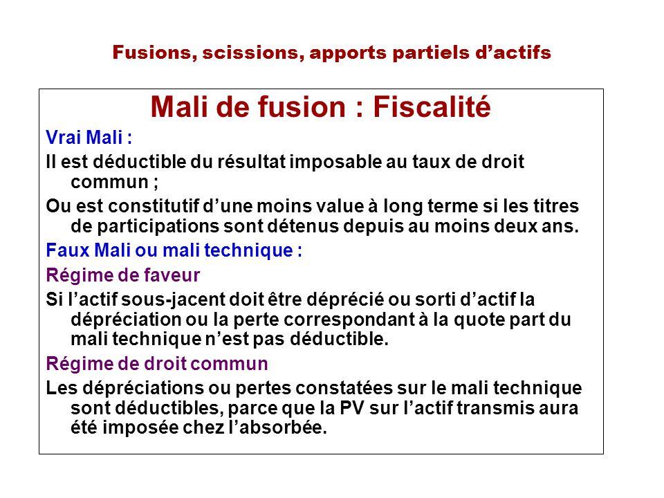 Fusions, scissions, apports partiels dactifs Mali de fusion : Fiscalité Vrai Mali : Il est déductible du résultat imposable au taux de droit commun ; Ou est constitutif dune moins value à long terme si les titres de participations sont détenus depuis au moins deux ans.
