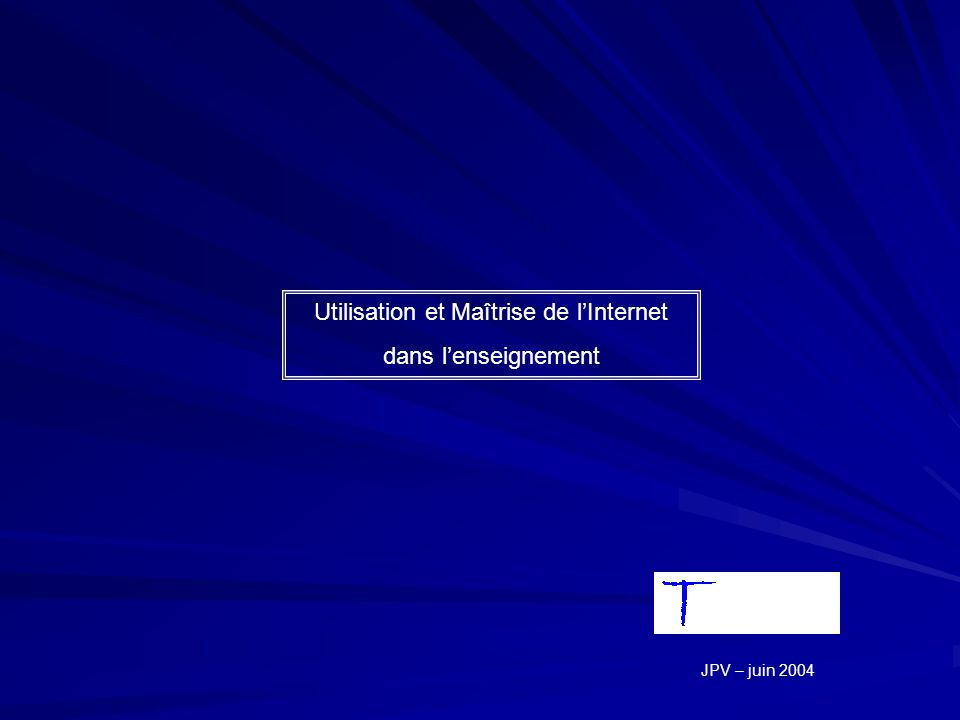 Utilisation et Maîtrise de lInternet dans lenseignement « bonne maîtrise Informatique » « réelle réflexion pédagogique » « appropriation efficace des outils logiciels » JPV – juin 2004