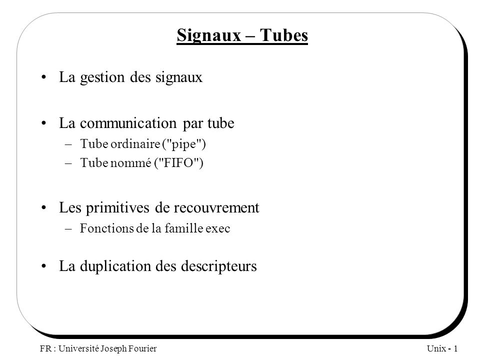 Unix - 1 FR : Université Joseph Fourier Signaux – Tubes La gestion des signaux La communication par tube –Tube ordinaire (