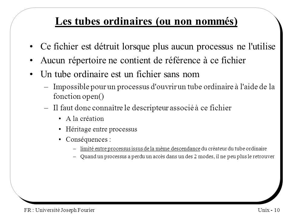 Unix - 10 FR : Université Joseph Fourier Les tubes ordinaires (ou non nommés) Ce fichier est détruit lorsque plus aucun processus ne l'utilise Aucun r