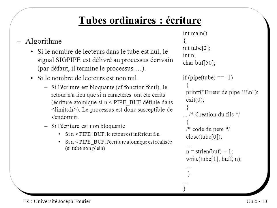 Unix - 13 FR : Université Joseph Fourier Tubes ordinaires : écriture –Algorithme Si le nombre de lecteurs dans le tube est nul, le signal SIGPIPE est