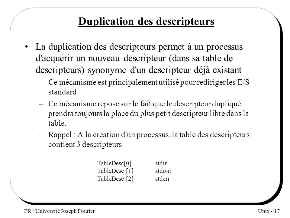 Unix - 17 FR : Université Joseph Fourier Duplication des descripteurs La duplication des descripteurs permet à un processus d'acquérir un nouveau desc