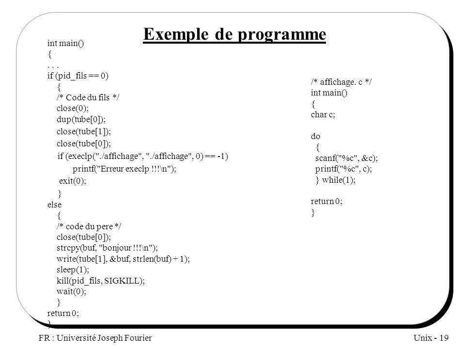 Unix - 19 FR : Université Joseph Fourier Exemple de programme int main() {... if (pid_fils == 0) { /* Code du fils */ close(0); dup(tube[0]); close(tu