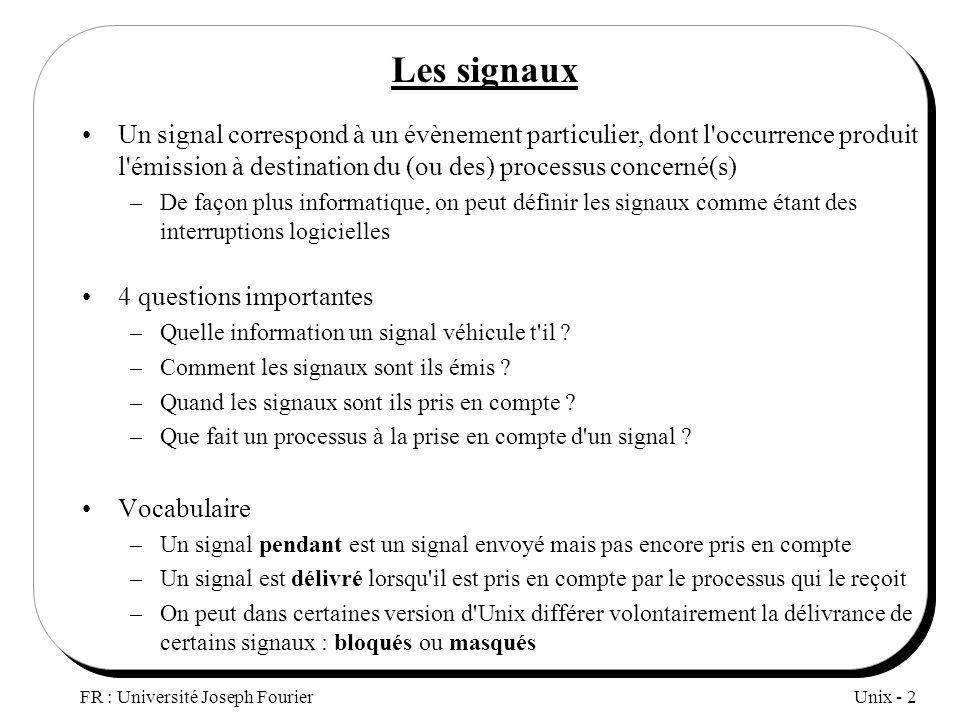 Unix - 2 FR : Université Joseph Fourier Les signaux Un signal correspond à un évènement particulier, dont l'occurrence produit l'émission à destinatio