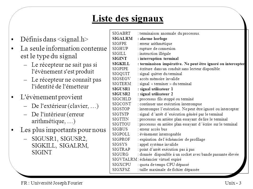 Unix - 3 FR : Université Joseph Fourier Liste des signaux Définis dans La seule information contenue est le type du signal –Le récepteur ne sait pas s