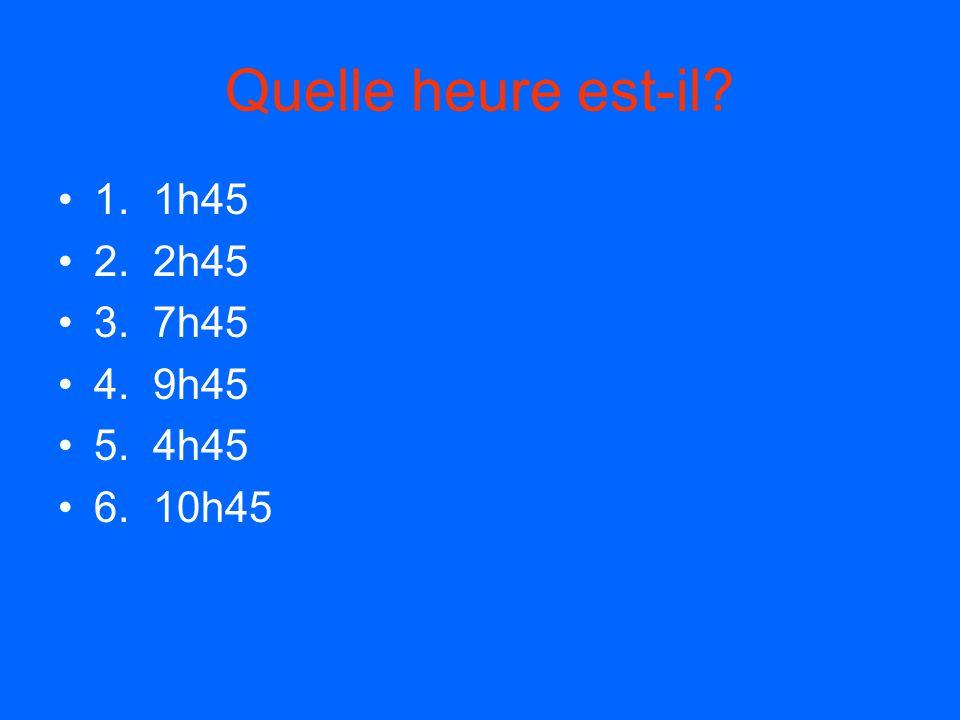 Quelle heure est-il? 1. 1h45 2. 2h45 3. 7h45 4. 9h45 5. 4h45 6. 10h45