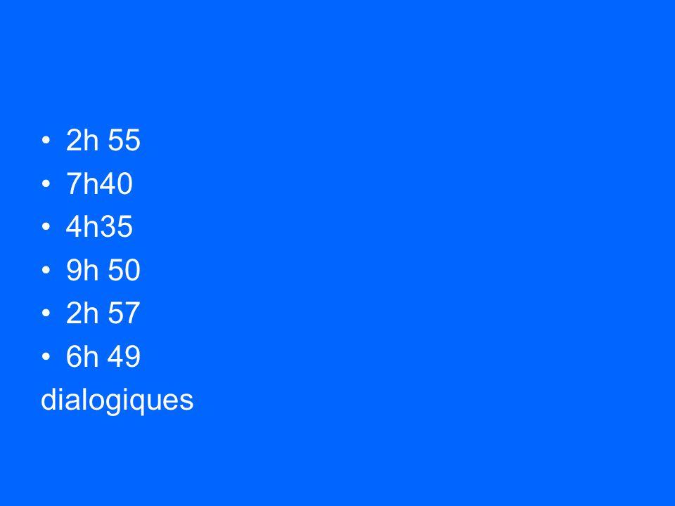 2h 55 7h40 4h35 9h 50 2h 57 6h 49 dialogiques