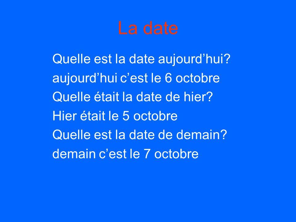 La date Quelle est la date aujourdhui? aujourdhui cest le 6 octobre Quelle était la date de hier? Hier était le 5 octobre Quelle est la date de demain