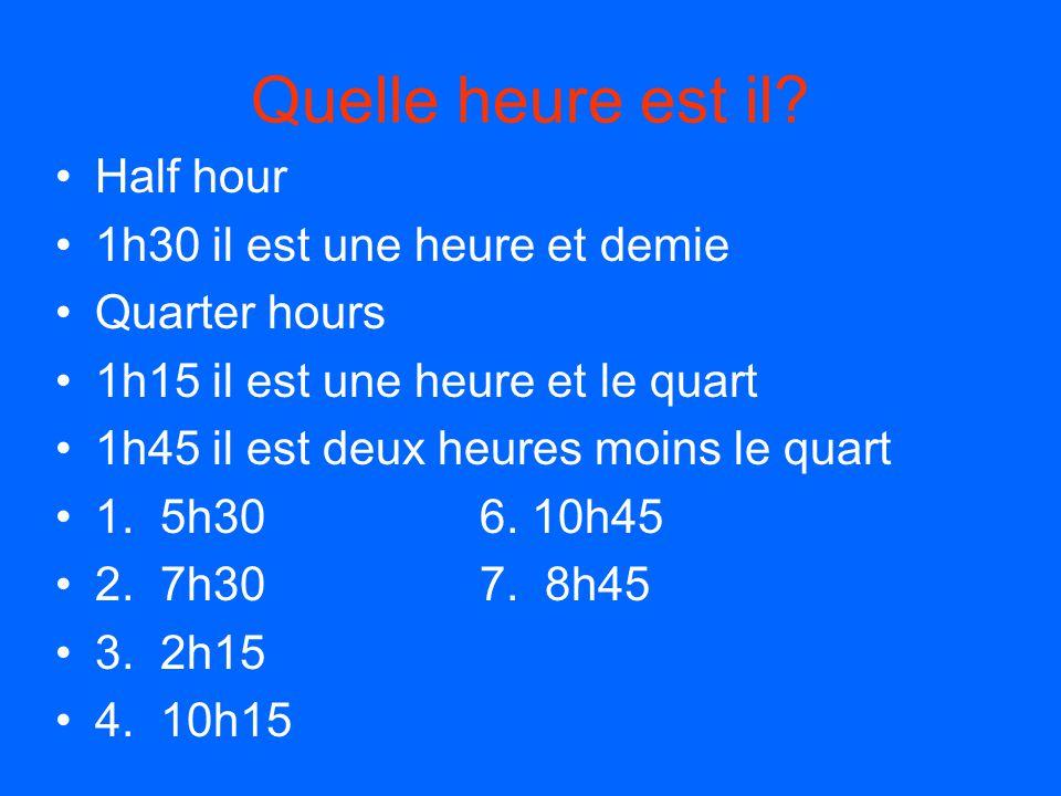 Quelle heure est il? Half hour 1h30 il est une heure et demie Quarter hours 1h15 il est une heure et le quart 1h45 il est deux heures moins le quart 1