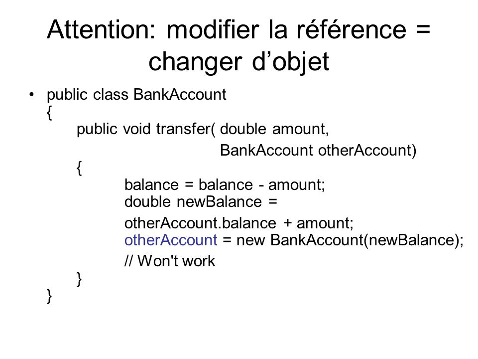 Attention: modifier la référence = changer dobjet public class BankAccount { public void transfer( double amount, BankAccount otherAccount) { balance = balance - amount; double newBalance = otherAccount.balance + amount; otherAccount = new BankAccount(newBalance); // Won t work } }