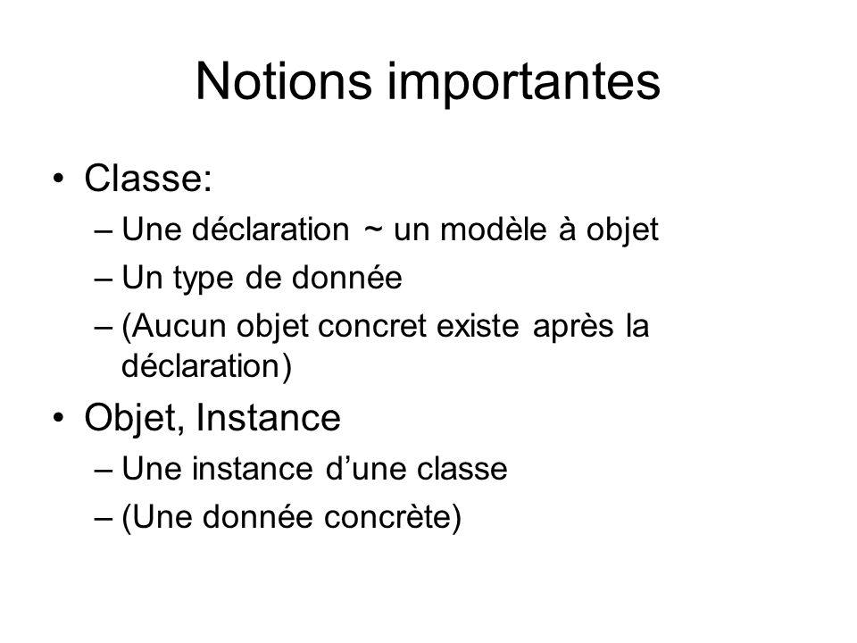Notions importantes Classe: –Une déclaration ~ un modèle à objet –Un type de donnée –(Aucun objet concret existe après la déclaration) Objet, Instance –Une instance dune classe –(Une donnée concrète)