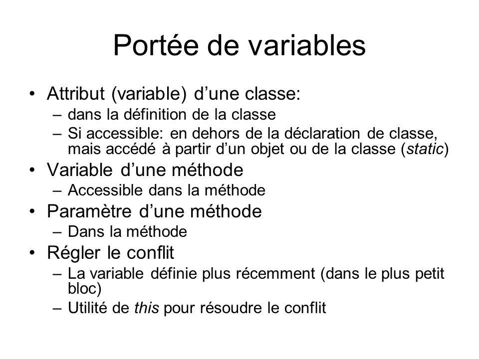 Portée de variables Attribut (variable) dune classe: –dans la définition de la classe –Si accessible: en dehors de la déclaration de classe, mais accédé à partir dun objet ou de la classe (static) Variable dune méthode –Accessible dans la méthode Paramètre dune méthode –Dans la méthode Régler le conflit –La variable définie plus récemment (dans le plus petit bloc) –Utilité de this pour résoudre le conflit