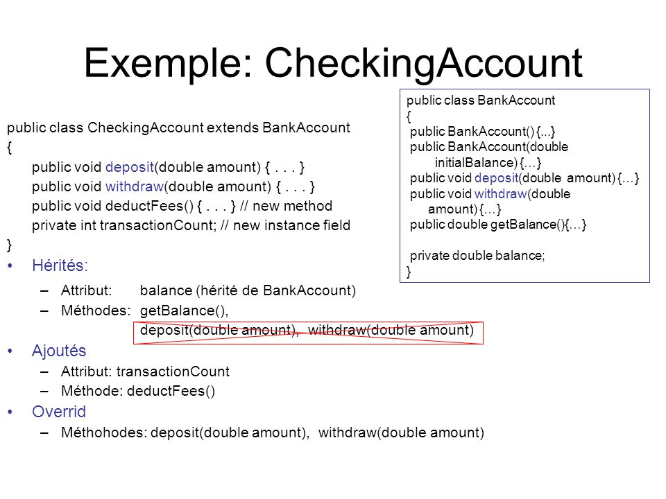 Exemple: CheckingAccount public class CheckingAccount extends BankAccount { public void deposit(double amount) {... } public void withdraw(double amou