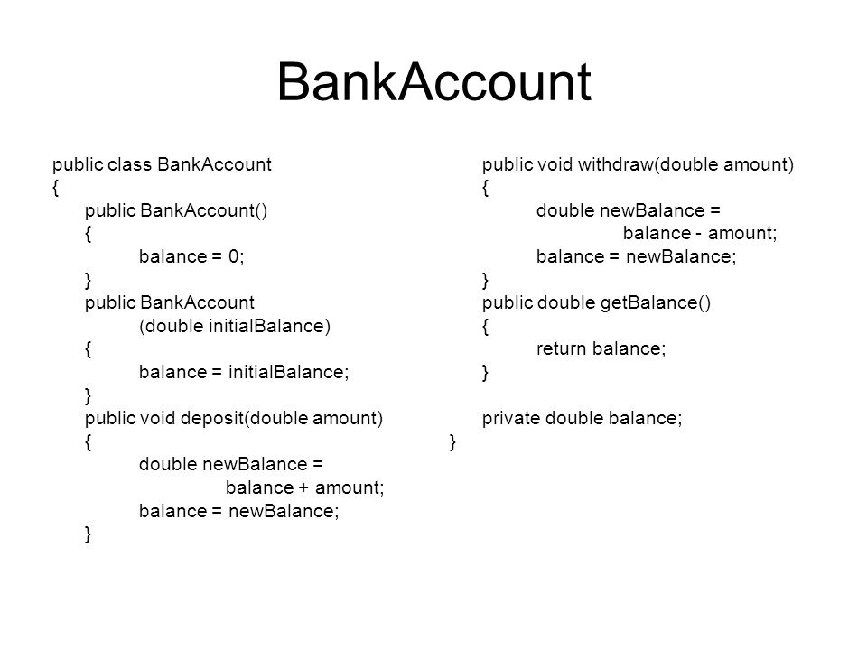 BankAccount public class BankAccount { public BankAccount() { balance = 0; } public BankAccount (double initialBalance) { balance = initialBalance; }