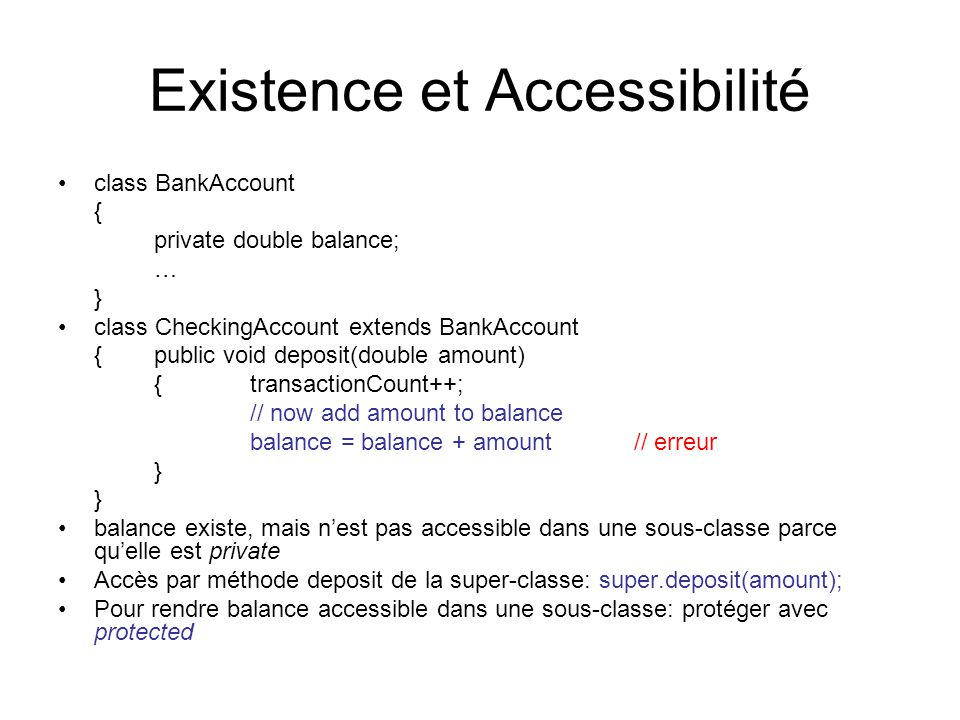 Existence et Accessibilité class BankAccount { private double balance; … } class CheckingAccount extends BankAccount {public void deposit(double amount) { transactionCount++; // now add amount to balance balance = balance + amount// erreur } balance existe, mais nest pas accessible dans une sous-classe parce quelle est private Accès par méthode deposit de la super-classe: super.deposit(amount); Pour rendre balance accessible dans une sous-classe: protéger avec protected