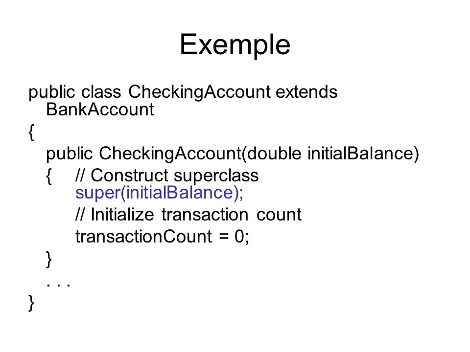 Exemple public class CheckingAccount extends BankAccount { public CheckingAccount(double initialBalance) { // Construct superclass super(initialBalance); // Initialize transaction count transactionCount = 0; }...