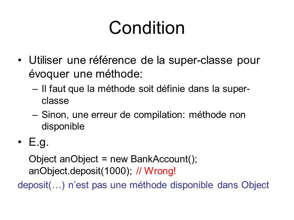 Condition Utiliser une référence de la super-classe pour évoquer une méthode: –Il faut que la méthode soit définie dans la super- classe –Sinon, une erreur de compilation: méthode non disponible E.g.