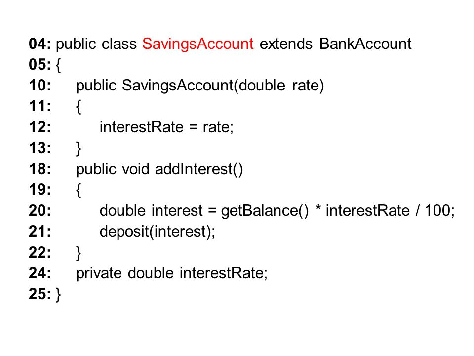 04: public class SavingsAccount extends BankAccount 05: { 10: public SavingsAccount(double rate) 11: { 12: interestRate = rate; 13: } 18: public void addInterest() 19: { 20: double interest = getBalance() * interestRate / 100; 21: deposit(interest); 22: } 24: private double interestRate; 25: }