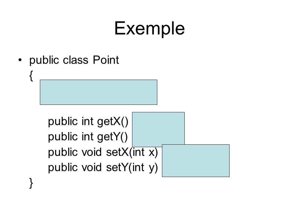 Exemple public class Point { private int x, y; public int getX() {return x;} public int getY() {return y;} public void setX(int x) {this.x = x;} publi