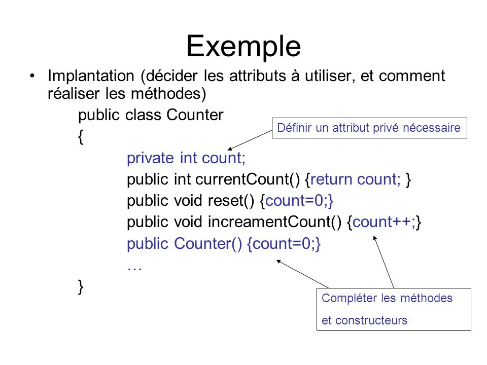 Exemple Implantation (décider les attributs à utiliser, et comment réaliser les méthodes) public class Counter { private int count; public int current