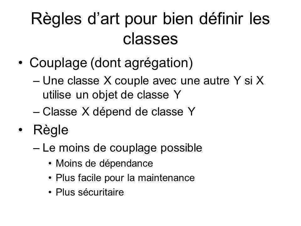 Règles dart pour bien définir les classes Couplage (dont agrégation) –Une classe X couple avec une autre Y si X utilise un objet de classe Y –Classe X dépend de classe Y Règle –Le moins de couplage possible Moins de dépendance Plus facile pour la maintenance Plus sécuritaire