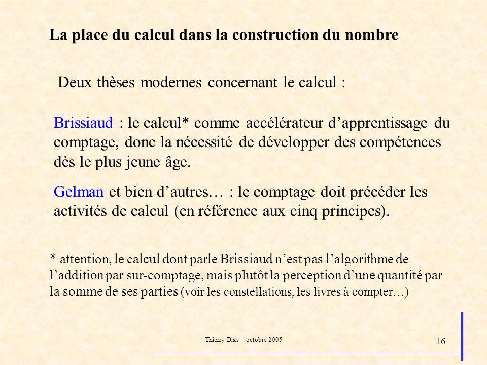 Thierry Dias – octobre 2005 16 La place du calcul dans la construction du nombre Deux thèses modernes concernant le calcul : Brissiaud : le calcul* co