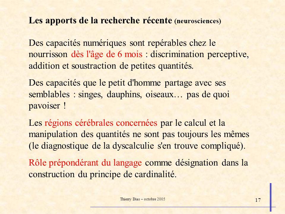 Thierry Dias – octobre 2005 17 Les apports de la recherche récente (neurosciences) Des capacités numériques sont repérables chez le nourrisson dès l'â