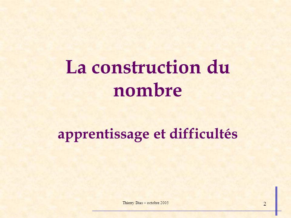 Thierry Dias – octobre 2005 2 La construction du nombre apprentissage et difficultés
