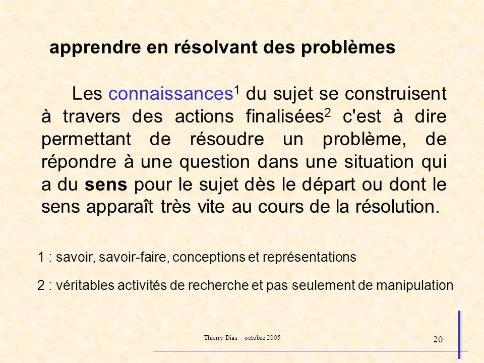 Thierry Dias – octobre 2005 20 apprendre en résolvant des problèmes Les connaissances 1 du sujet se construisent à travers des actions finalisées 2 c'
