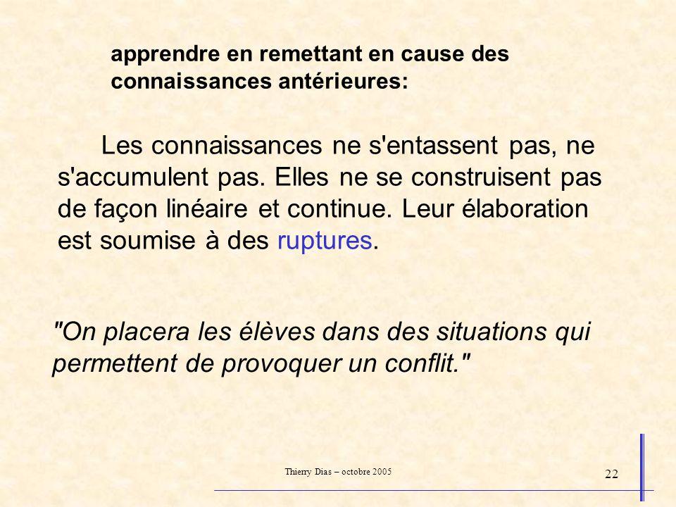 Thierry Dias – octobre 2005 22 apprendre en remettant en cause des connaissances antérieures: Les connaissances ne s'entassent pas, ne s'accumulent pa
