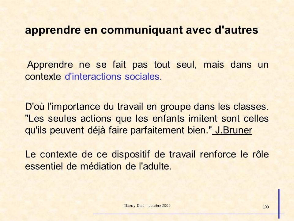 Thierry Dias – octobre 2005 26 apprendre en communiquant avec d'autres Apprendre ne se fait pas tout seul, mais dans un contexte d'interactions social