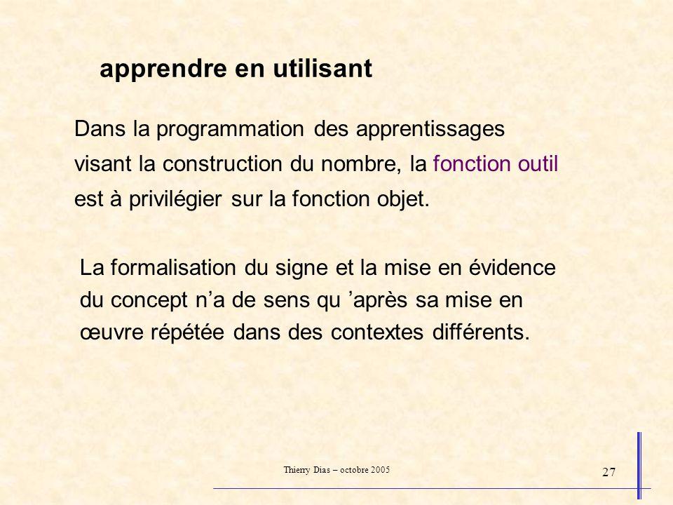 Thierry Dias – octobre 2005 27 apprendre en utilisant Dans la programmation des apprentissages visant la construction du nombre, la fonction outil est