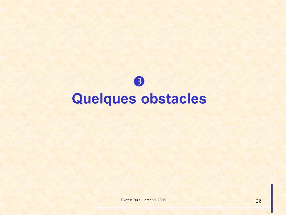 Thierry Dias – octobre 2005 28 Quelques obstacles