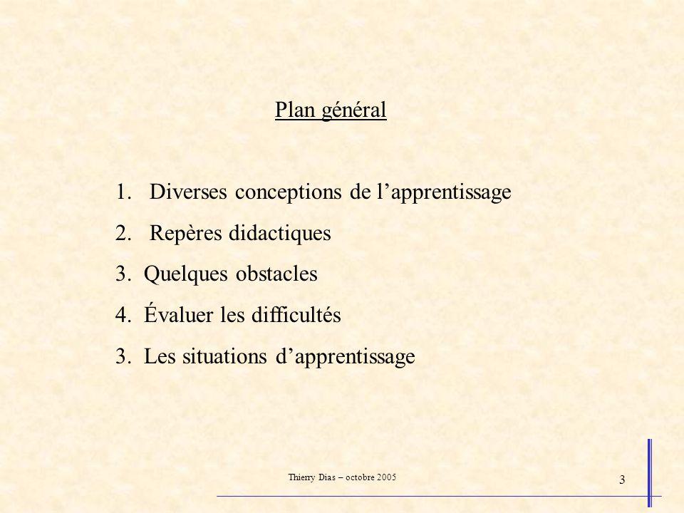 Thierry Dias – octobre 2005 3 Plan général 1.Diverses conceptions de lapprentissage 2.Repères didactiques 3. Quelques obstacles 4. Évaluer les difficu