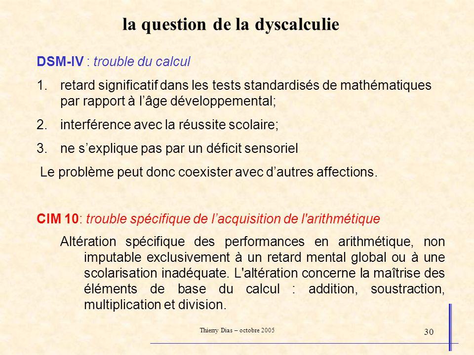 Thierry Dias – octobre 2005 30 la question de la dyscalculie DSM-IV : trouble du calcul 1.retard significatif dans les tests standardisés de mathémati