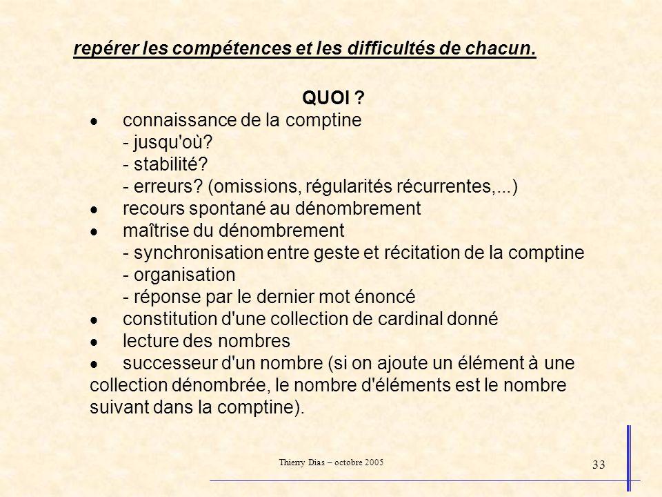 Thierry Dias – octobre 2005 33 QUOI ? connaissance de la comptine - jusqu'où? - stabilité? - erreurs? (omissions, régularités récurrentes,...) recours