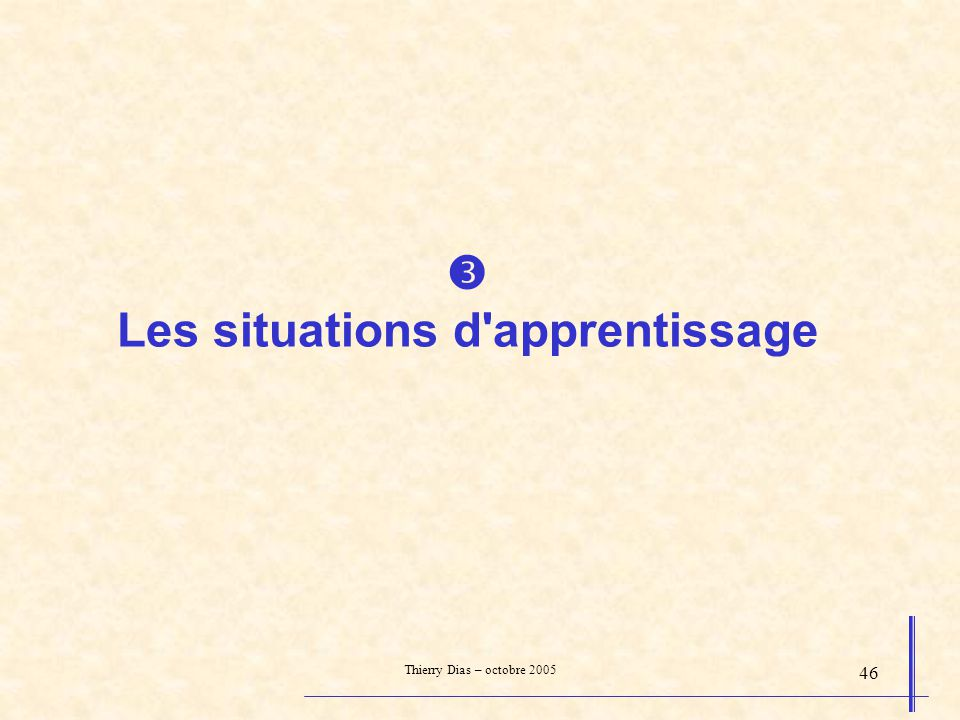Thierry Dias – octobre 2005 46 Les situations d'apprentissage