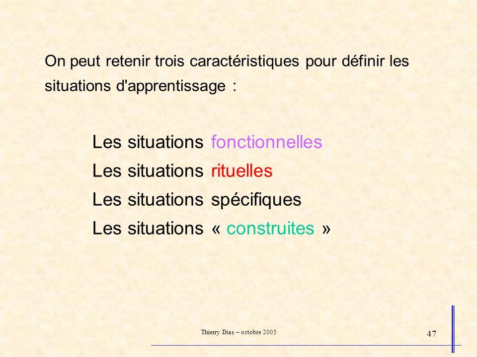 Thierry Dias – octobre 2005 47 On peut retenir trois caractéristiques pour définir les situations d'apprentissage : Les situations fonctionnelles Les